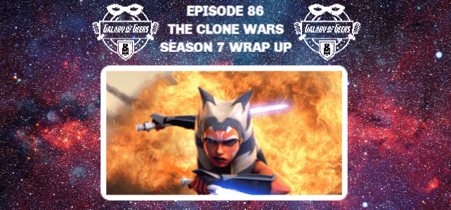 Galaxy of Geeks Podcast Episode 86 - THE CLONE WARS SERIES FINALE AND SEASON 7 BREAKDOWN