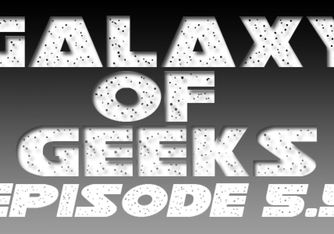 Galaxy Of Geeks Episode_005.5